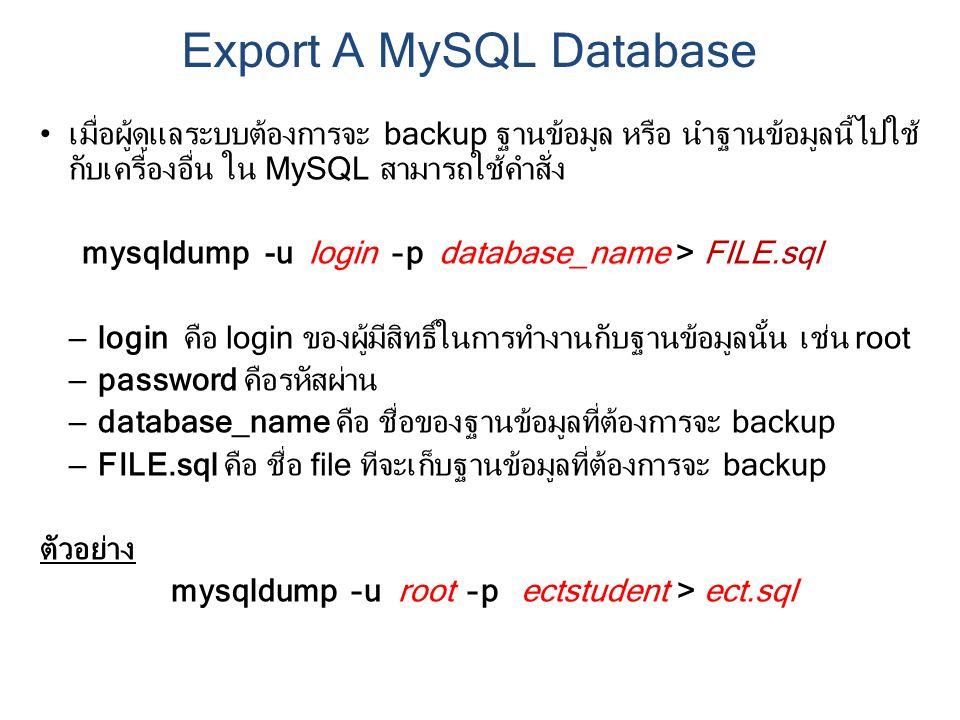 เมื่อผู้ดูแลระบบต้องการจะ backup ฐานข้อมูล หรือ นำฐานข้อมูลนี้ไปใช้ กับเครื่องอื่น ใน MySQL สามารถใช้คำสั่ง mysqldump -u login –p database_name > FILE.sql – login คือ login ของผู้มีสิทธิ์ในการทำงานกับฐานข้อมูลนั้น เช่น root – password คือรหัสผ่าน – database_name คือ ชื่อของฐานข้อมูลที่ต้องการจะ backup – FILE.sql คือ ชื่อ file ทีจะเก็บฐานข้อมูลที่ต้องการจะ backup ตัวอย่าง mysqldump –u root –p ectstudent > ect.sql Export A MySQL Database