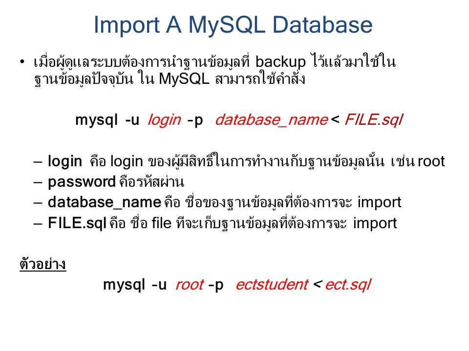 เมื่อผู้ดูแลระบบต้องการนำฐานข้อมูลที่ backup ไว้แล้วมาใช้ใน ฐานข้อมูลปัจจุบัน ใน MySQL สามารถใช้คำสั่ง mysql -u login –p database_name < FILE.sql – login คือ login ของผู้มีสิทธิ์ในการทำงานกับฐานข้อมูลนั้น เช่น root – password คือรหัสผ่าน – database_name คือ ชื่อของฐานข้อมูลที่ต้องการจะ import – FILE.sql คือ ชื่อ file ทีจะเก็บฐานข้อมูลที่ต้องการจะ import ตัวอย่าง mysql –u root –p ectstudent < ect.sql Import A MySQL Database