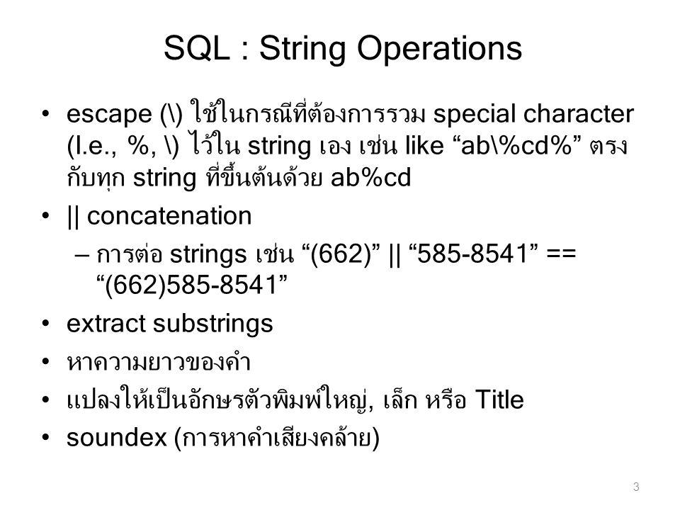 SQL : String Operations escape (\) ใช้ในกรณีที่ต้องการรวม special character (I.e., %, \) ไว้ใน string เอง เช่น like ab\%cd% ตรง กับทุก string ที่ขึ้นต้นด้วย ab%cd || concatenation – การต่อ strings เช่น (662) || 585-8541 == (662)585-8541 extract substrings หาความยาวของคำ แปลงให้เป็นอักษรตัวพิมพ์ใหญ่, เล็ก หรือ Title soundex (การหาคำเสียงคล้าย) 3