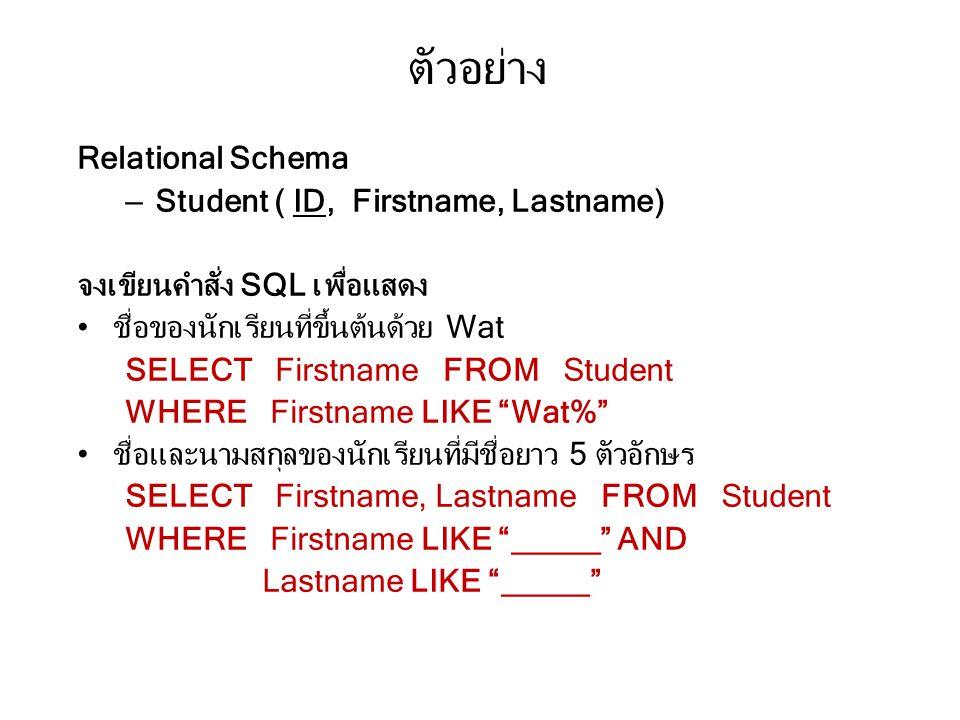 ตัวอย่าง Relational Schema – Student ( ID, Firstname, Lastname) จงเขียนคำสั่ง SQL เพื่อแสดง ชื่อของนักเรียนที่ขึ้นต้นด้วย Wat SELECT Firstname FROM Student WHERE Firstname LIKE Wat% ชื่อและนามสกุลของนักเรียนที่มีชื่อยาว 5 ตัวอักษร SELECT Firstname, Lastname FROM Student WHERE Firstname LIKE _____ AND Lastname LIKE _____