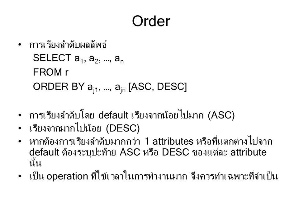 Order การเรียงลำดับผลลัพธ์ SELECT a 1, a 2, …, a n FROM r ORDER BY a j1, …, a jn [ASC, DESC] การเรียงลำดับโดย default เรียงจากน้อยไปมาก (ASC) เรียงจากมากไปน้อย (DESC) หากต้องการเรียงลำดับมากกว่า 1 attributes หรือที่แตกต่างไปจาก default ต้องระบุปะท้าย ASC หรือ DESC ของแต่ละ attribute นั้น เป็น operation ที่ใช้เวลาในการทำงานมาก จึงควรทำเฉพาะที่จำเป็น