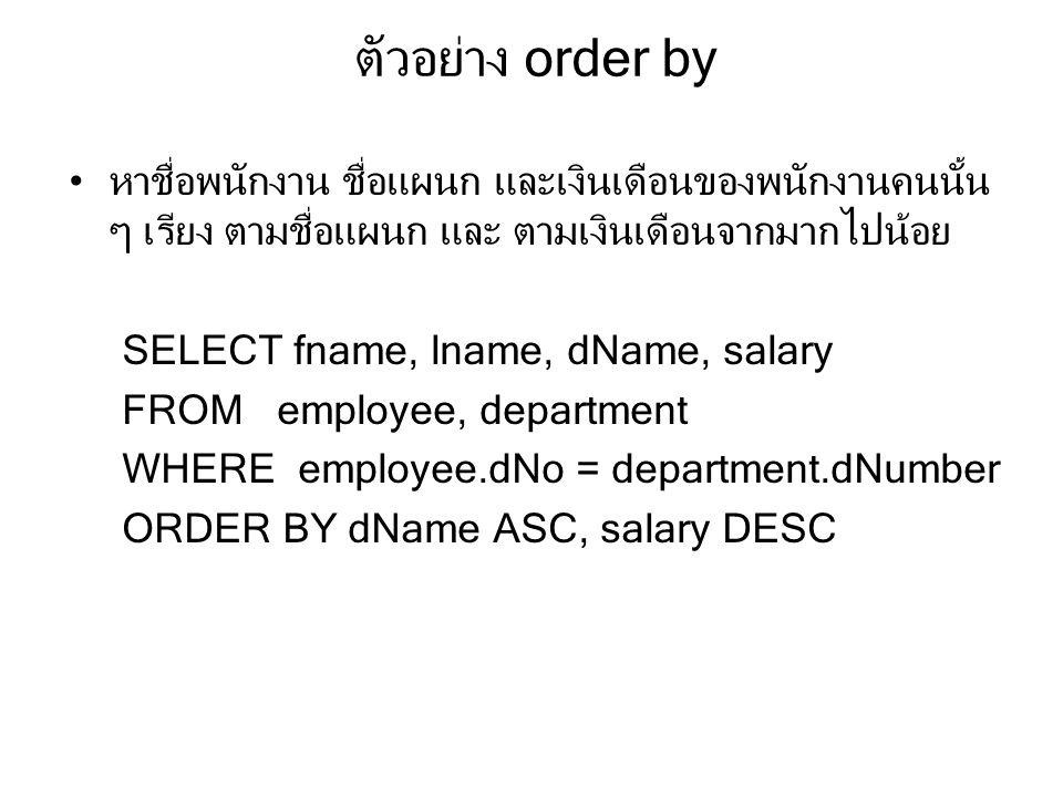 ตัวอย่าง order by หาชื่อพนักงาน ชื่อแผนก และเงินเดือนของพนักงานคนนั้น ๆ เรียง ตามชื่อแผนก และ ตามเงินเดือนจากมากไปน้อย SELECT fname, lname, dName, salary FROM employee, department WHERE employee.dNo = department.dNumber ORDER BY dName ASC, salary DESC