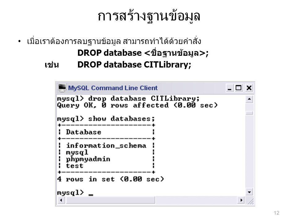การสร้างฐานข้อมูล เมื่อเราต้องการลบฐานข้อมูล สามารถทำได้ด้วยคำสั่ง DROP database ; เช่นDROP database CITLibrary; 12