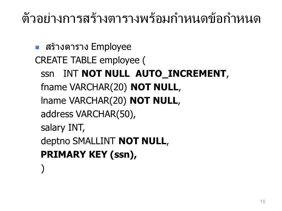 ตัวอย่างการสร้างตารางพร้อมกำหนดข้อกำหนด สร้างตาราง Employee CREATE TABLE employee ( ssn INT NOT NULL AUTO_INCREMENT, fname VARCHAR(20) NOT NULL, lname