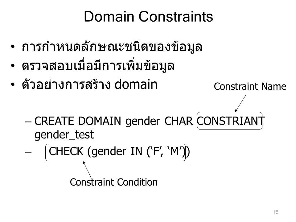 Domain Constraints การกำหนดลักษณะชนิดของข้อมูล ตรวจสอบเมื่อมีการเพิ่มข้อมูล ตัวอย่างการสร้าง domain – CREATE DOMAIN gender CHAR CONSTRIANT gender_test