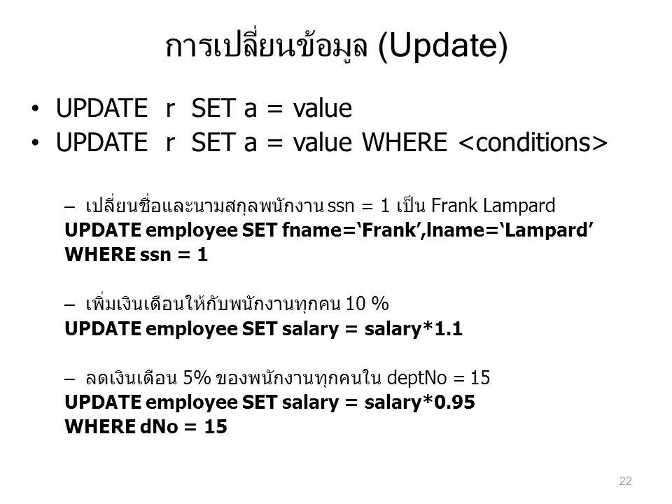 การเปลี่ยนข้อมูล (Update) UPDATE r SET a = value UPDATE r SET a = value WHERE – เปลี่ยนชื่อและนามสกุลพนักงาน ssn = 1 เป็น Frank Lampard UPDATE employe
