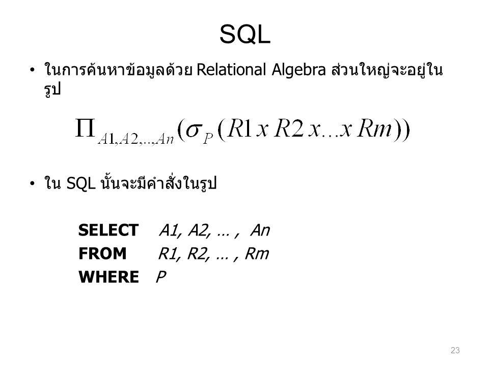 SQL ในการค้นหาข้อมูลด้วย Relational Algebra ส่วนใหญ่จะอยู่ใน รูป ใน SQL นั้นจะมีคำสั่งในรูป SELECT A1, A2, …, An FROM R1, R2, …, Rm WHERE P 23