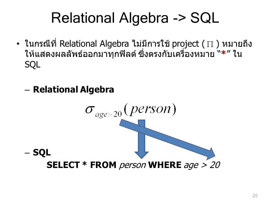 "Relational Algebra -> SQL ในกรณีที่ Relational Algebra ไม่มีการใช้ project ( ) หมายถึง ให้แสดงผลลัพธ์ออกมาทุกฟิลด์ ซึ่งตรงกับเครื่องหมาย ""*"" ใน SQL –"