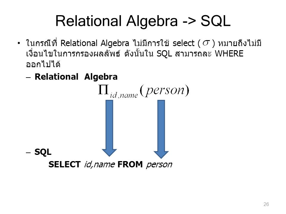 Relational Algebra -> SQL ในกรณีที่ Relational Algebra ไม่มีการใช้ select ( ) หมายถึงไม่มี เงื่อนไขในการกรองผลลัพธ์ ดังนั้นใน SQL สามารถละ WHERE ออกไป