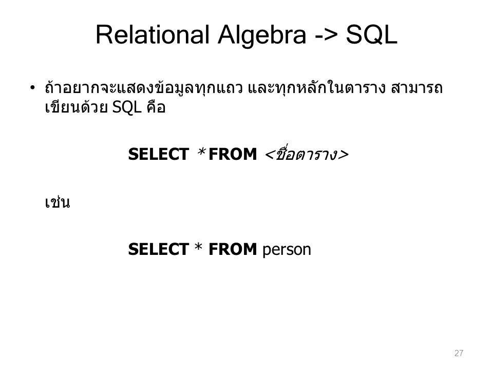 Relational Algebra -> SQL ถ้าอยากจะแสดงข้อมูลทุกแถว และทุกหลักในตาราง สามารถ เขียนด้วย SQL คือ SELECT * FROM เช่น SELECT * FROM person 27