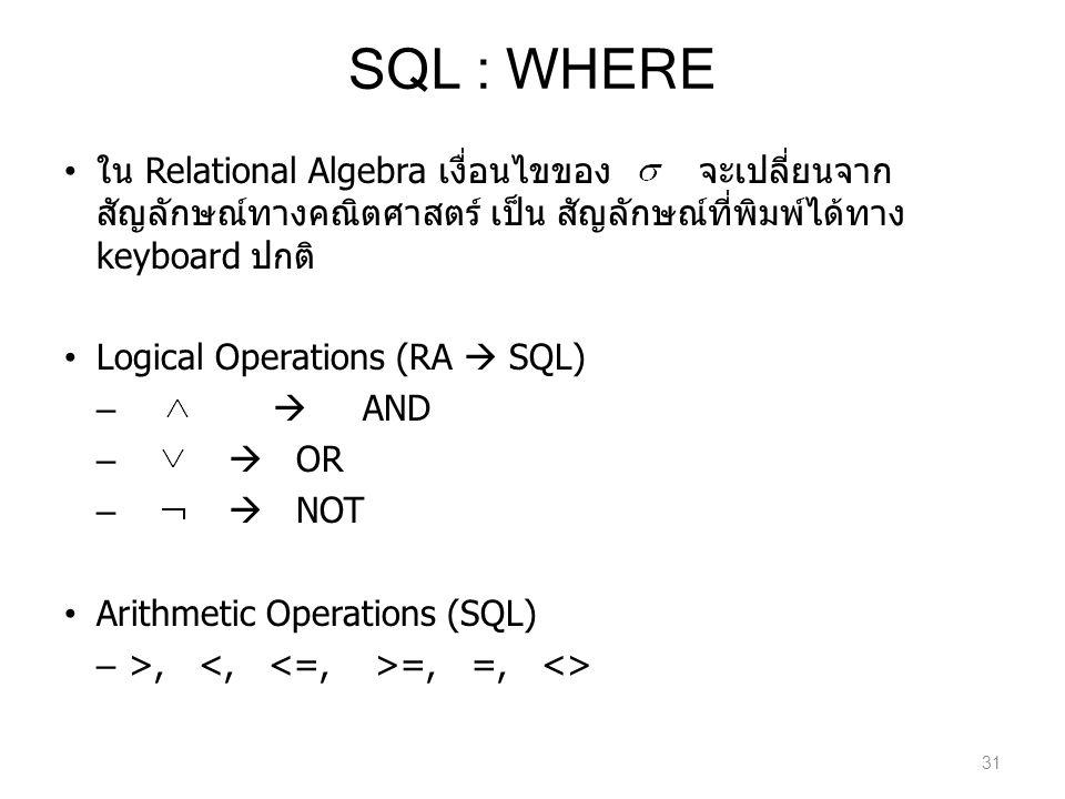 SQL : WHERE ใน Relational Algebra เงื่อนไขของ จะเปลี่ยนจาก สัญลักษณ์ทางคณิตศาสตร์ เป็น สัญลักษณ์ที่พิมพ์ได้ทาง keyboard ปกติ Logical Operations (RA 