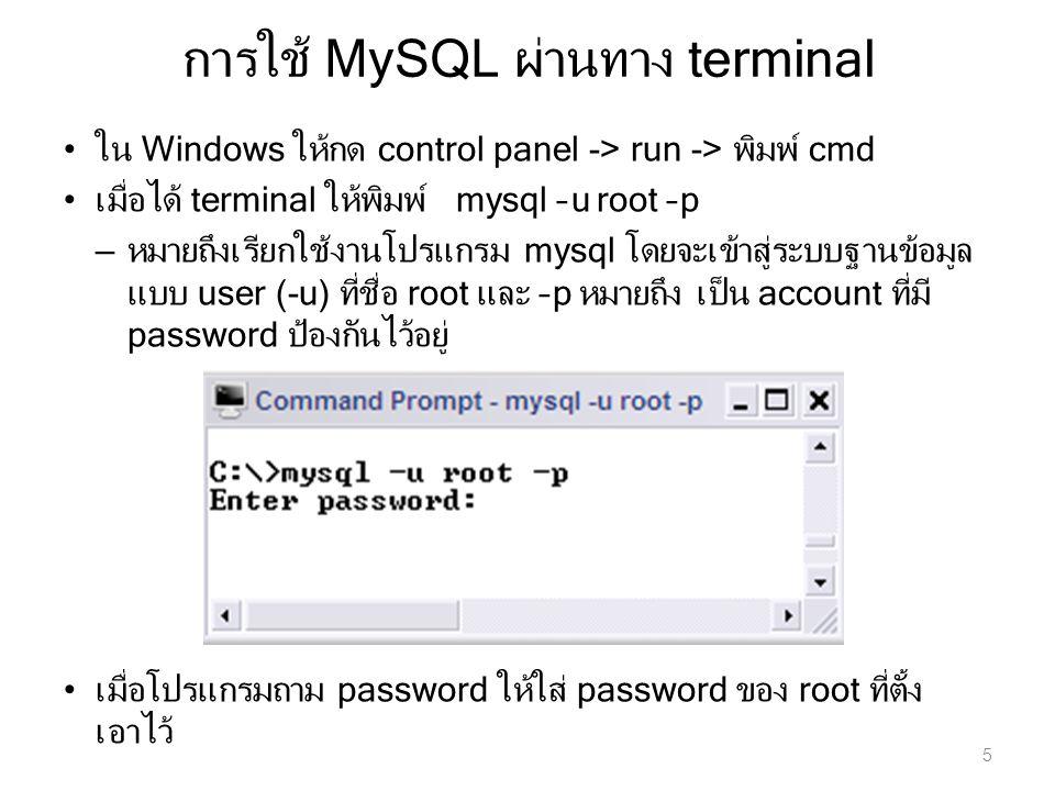 การใช้ MySQL ผ่านทาง terminal 5 ใน Windows ให้กด control panel -> run -> พิมพ์ cmd เมื่อได้ terminal ให้พิมพ์ mysql –u root –p – หมายถึงเรียกใช้งานโปร