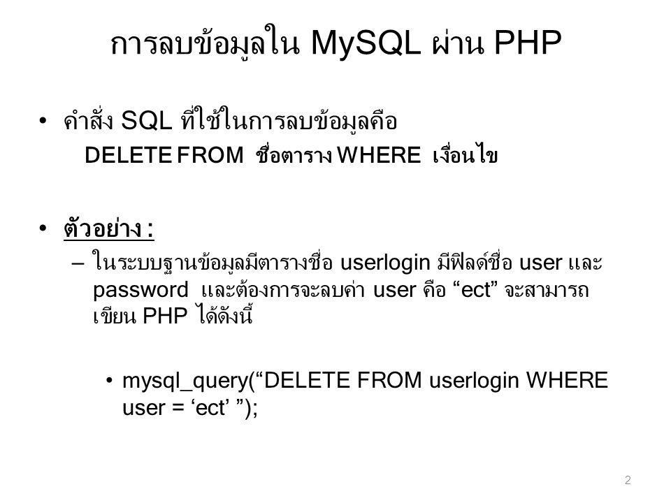 การลบข้อมูลใน MySQL ผ่าน PHP 2 คำสั่ง SQL ที่ใช้ในการลบข้อมูลคือ DELETE FROM ชื่อตาราง WHERE เงื่อนไข ตัวอย่าง : – ในระบบฐานข้อมูลมีตารางชื่อ userlogi