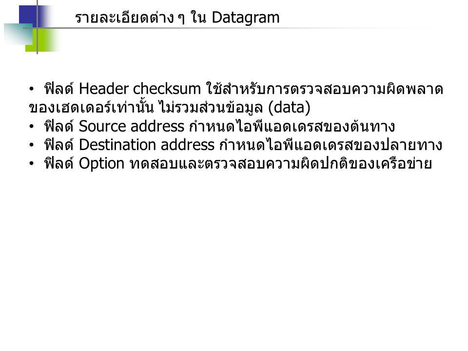 รายละเอียดต่าง ๆ ใน Datagram ฟิลด์ Header checksum ใช้สำหรับการตรวจสอบความผิดพลาด ของเฮดเดอร์เท่านั้น ไม่รวมส่วนข้อมูล (data) ฟิลด์ Source address กำห