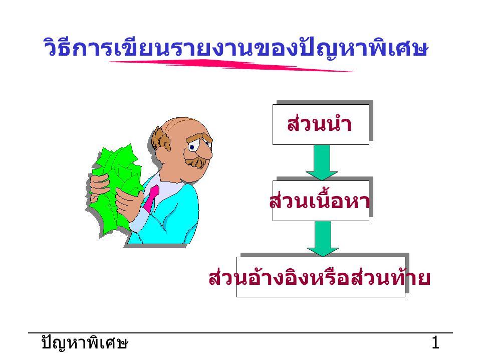 ปัญหาพิเศษ 2 วิธีการเขียนรายงานของปัญหา พิเศษ ส่วนนำ ปกนอก สันปก ใบรับรอง ปัญหาพิเศษ ปกใน บทคัดย่อ กิตติกรรมประ กาศ สารบัญ ส่วนนำ ปกนอก สันปก ใบรับรอง ปัญหาพิเศษ ปกใน บทคัดย่อ กิตติกรรมประ กาศ สารบัญ ส่วนเนื้อหา บทนำ ทฤษฎีที่ เกี่ยวข้อง ขั้นตอนการ ดำเนินงาน ผลของการ ดำเนินงาน สรุปผลและ ข้อเสนอแนะ ส่วนเนื้อหา บทนำ ทฤษฎีที่ เกี่ยวข้อง ขั้นตอนการ ดำเนินงาน ผลของการ ดำเนินงาน สรุปผลและ ข้อเสนอแนะ ส่วนอ้างอิง หรือส่วนท้าย บรรณานุกรม ภาคผนวก ประวัติผู้เขียน ส่วนอ้างอิง หรือส่วนท้าย บรรณานุกรม ภาคผนวก ประวัติผู้เขียน