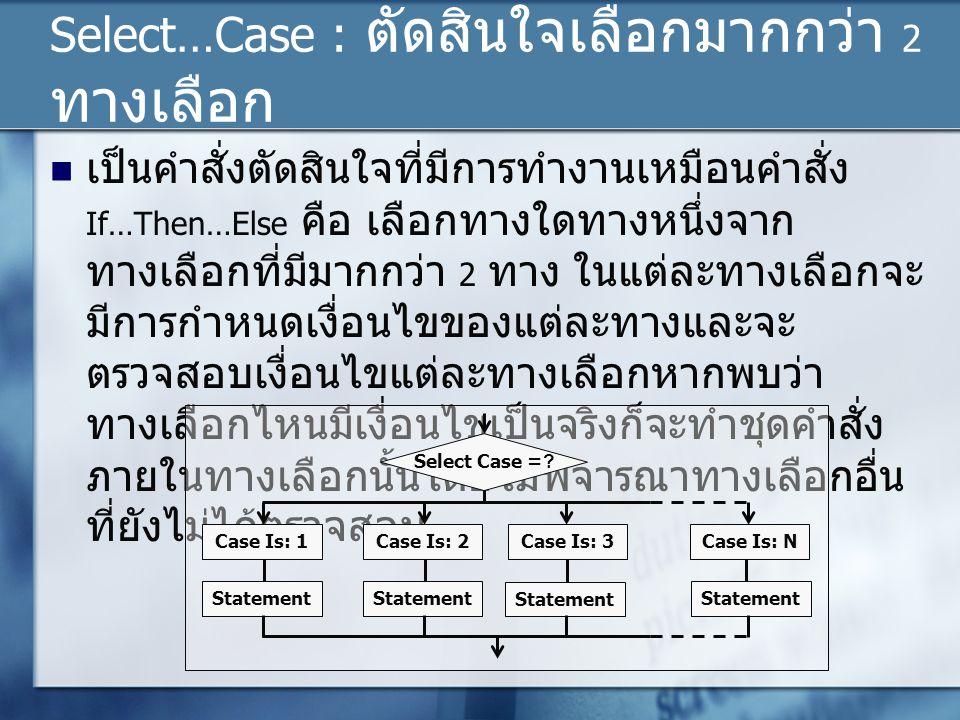 Select…Case : ตัดสินใจเลือกมากกว่า 2 ทางเลือก เป็นคำสั่งตัดสินใจที่มีการทำงานเหมือนคำสั่ง If…Then…Else คือ เลือกทางใดทางหนึ่งจาก ทางเลือกที่มีมากกว่า