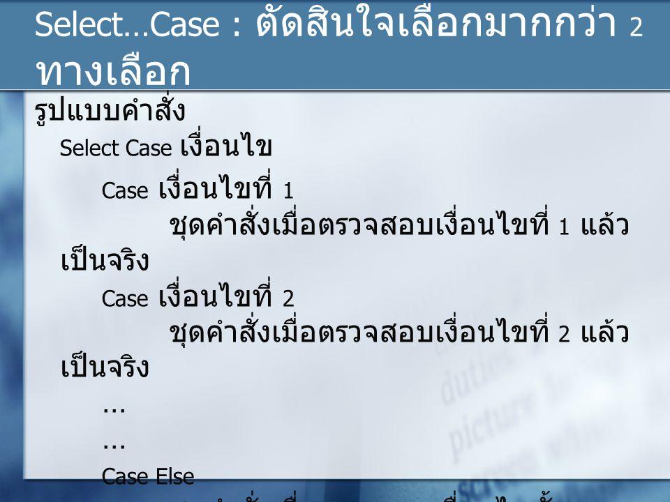 Select…Case : ตัดสินใจเลือกมากกว่า 2 ทางเลือก รูปแบบคำสั่ง Select Case เงื่อนไข Case เงื่อนไขที่ 1 ชุดคำสั่งเมื่อตรวจสอบเงื่อนไขที่ 1 แล้ว เป็นจริง Ca