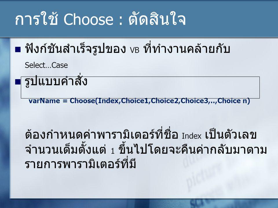 การใช้ Choose : ตัดสินใจ ฟังก์ชันสำเร็จรูปของ VB ที่ทำงานคล้ายกับ Select…Case รูปแบบคำสั่ง varName = Choose(Index,Choice1,Choice2,Choice3,..,Choice n)