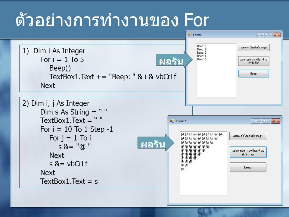 ตัวอย่างการทำงานของ For 1) Dim i As Integer For i = 1 To 5 Beep() TextBox1.Text +=