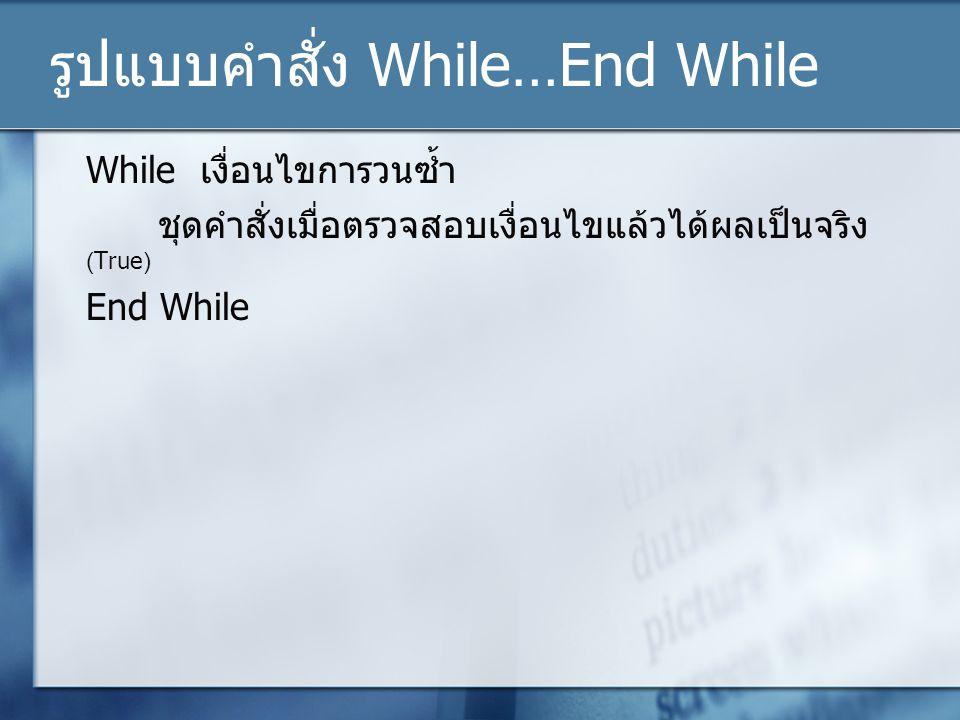 รูปแบบคำสั่ง While…End While While เงื่อนไขการวนซ้ำ ชุดคำสั่งเมื่อตรวจสอบเงื่อนไขแล้วได้ผลเป็นจริง (True) End While