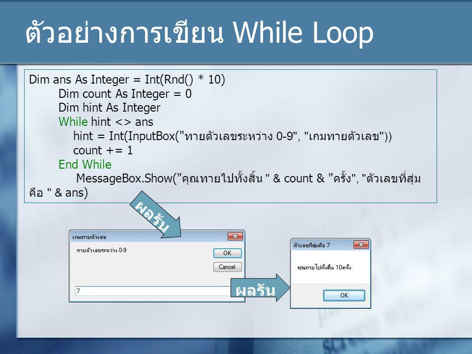 ตัวอย่างการเขียน While Loop Dim ans As Integer = Int(Rnd() * 10) Dim count As Integer = 0 Dim hint As Integer While hint <> ans hint = Int(InputBox(