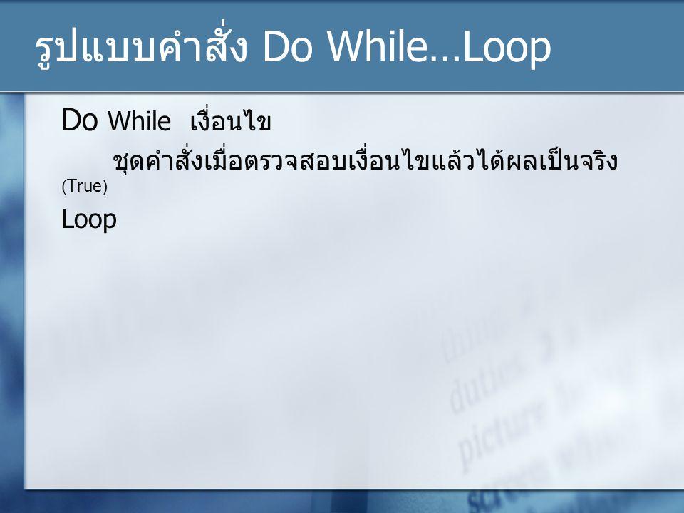 รูปแบบคำสั่ง Do While…Loop Do While เงื่อนไข ชุดคำสั่งเมื่อตรวจสอบเงื่อนไขแล้วได้ผลเป็นจริง (True) Loop