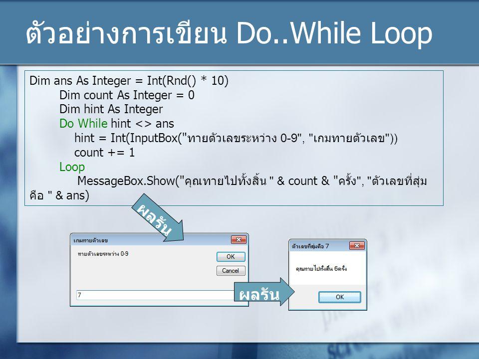 ตัวอย่างการเขียน Do..While Loop Dim ans As Integer = Int(Rnd() * 10) Dim count As Integer = 0 Dim hint As Integer Do While hint <> ans hint = Int(Inpu