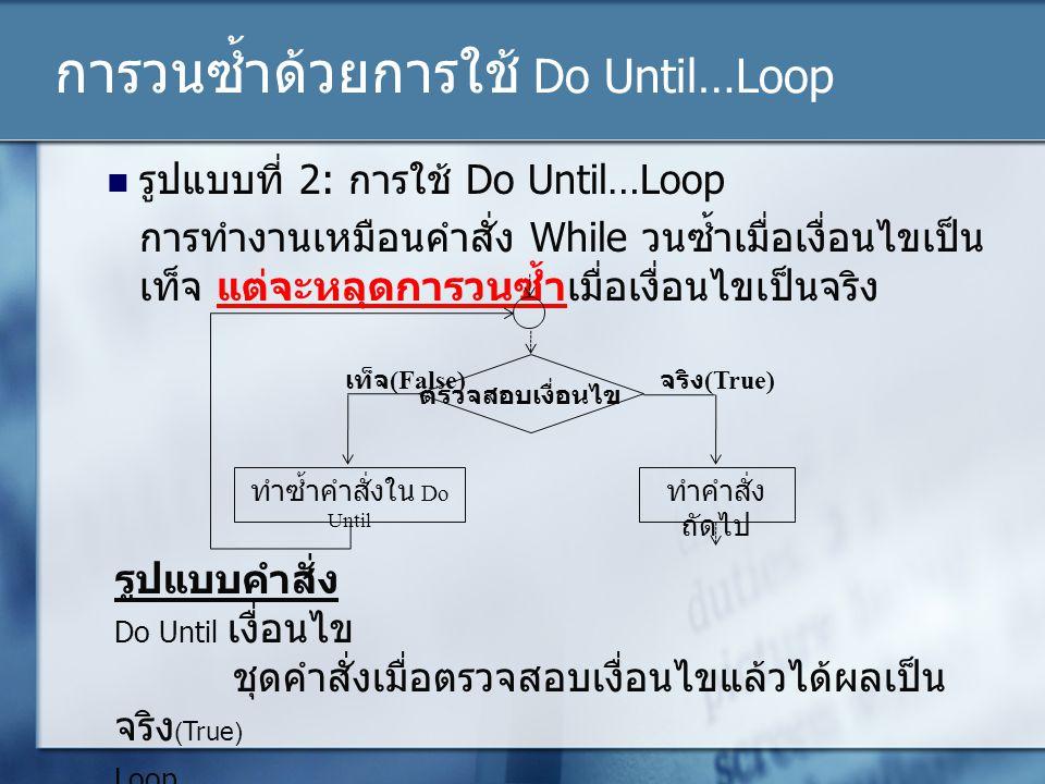 การวนซ้ำด้วยการใช้ Do Until…Loop รูปแบบที่ 2: การใช้ Do Until…Loop การทำงานเหมือนคำสั่ง While วนซ้ำเมื่อเงื่อนไขเป็น เท็จ แต่จะหลุดการวนซ้ำเมื่อเงื่อน