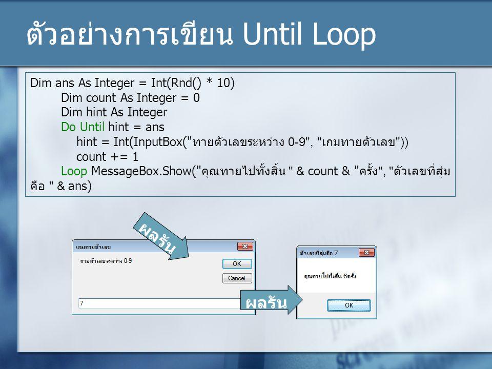 ตัวอย่างการเขียน Until Loop Dim ans As Integer = Int(Rnd() * 10) Dim count As Integer = 0 Dim hint As Integer Do Until hint = ans hint = Int(InputBox(