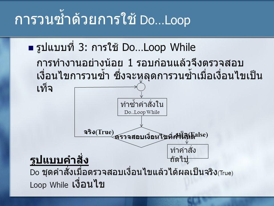 การวนซ้ำด้วยการใช้ Do…Loop รูปแบบที่ 3: การใช้ Do…Loop While การทำงานอย่างน้อย 1 รอบก่อนแล้วจึงตรวจสอบ เงื่อนไขการวนซ้ำ ซึ่งจะหลุดการวนซ้ำเมื่อเงื่อนไ