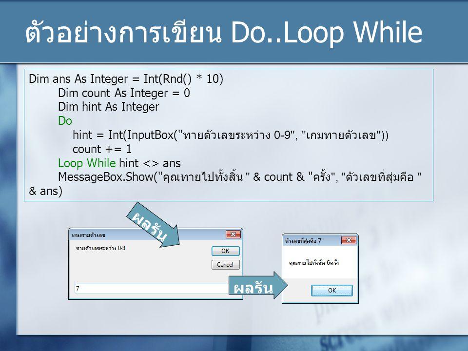 ตัวอย่างการเขียน Do..Loop While Dim ans As Integer = Int(Rnd() * 10) Dim count As Integer = 0 Dim hint As Integer Do hint = Int(InputBox(