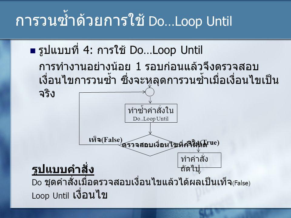 การวนซ้ำด้วยการใช้ Do…Loop Until รูปแบบที่ 4: การใช้ Do…Loop Until การทำงานอย่างน้อย 1 รอบก่อนแล้วจึงตรวจสอบ เงื่อนไขการวนซ้ำ ซึ่งจะหลุดการวนซ้ำเมื่อเ
