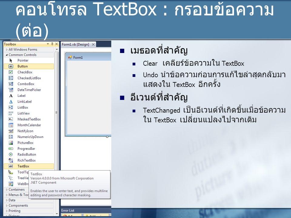 คอนโทรล TextBox : กรอบข้อความ (ต่อ) เมธอดที่สำคัญ Clear เคลียร์ข้อความใน TextBox Undo นำข้อความก่อนการแก้ไขล่าสุดกลับมา แสดงใน TextBox อีกครั้ง อีเวนต