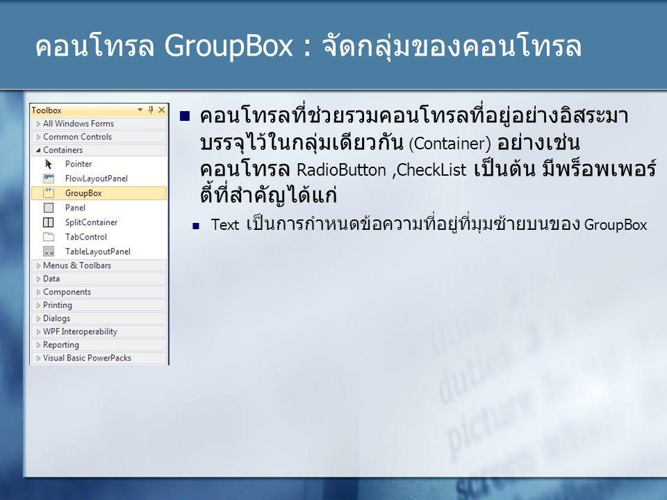 คอนโทรล GroupBox : จัดกลุ่มของคอนโทรล คอนโทรลที่ช่วยรวมคอนโทรลที่อยู่อย่างอิสระมา บรรจุไว้ในกลุ่มเดียวกัน (Container) อย่างเช่น คอนโทรล RadioButton,Ch