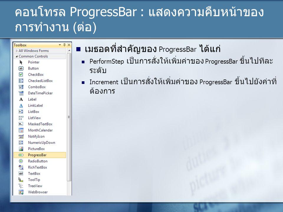 คอนโทรล ProgressBar : แสดงความคืบหน้าของ การทำงาน (ต่อ) เมธอดที่สำคัญของ ProgressBar ได้แก่ PerformStep เป็นการสั่งให้เพิ่มค่าของ ProgressBar ขึ้นไปที