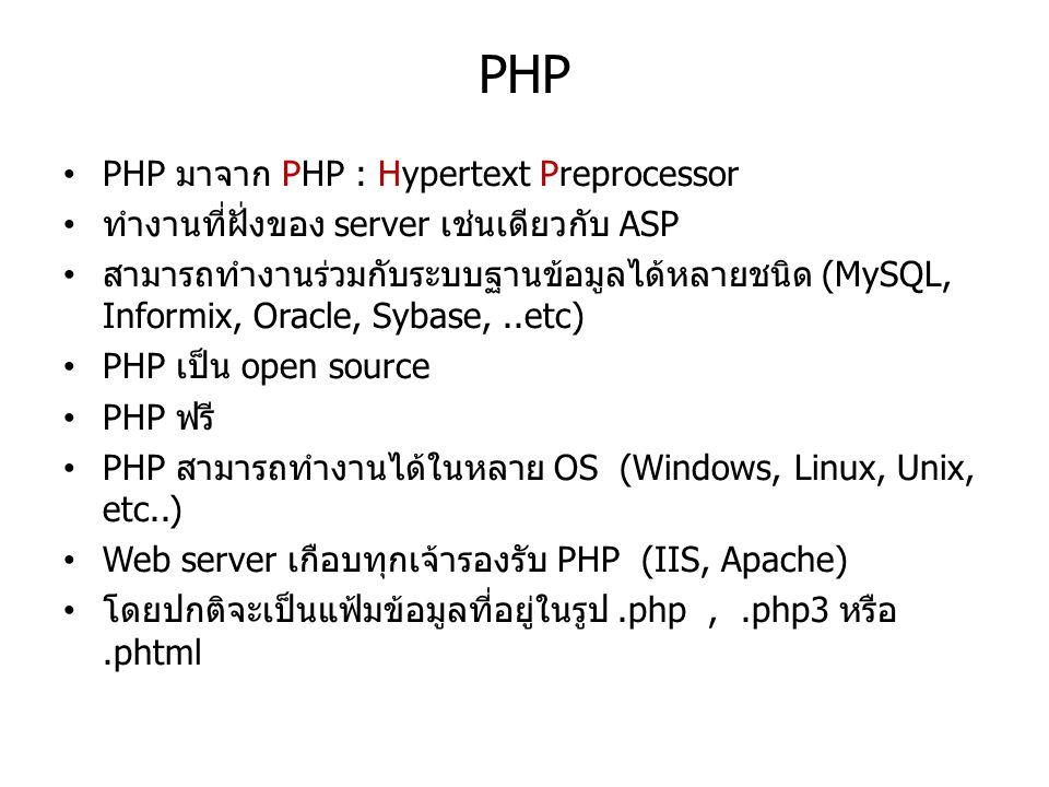 PHP PHP มาจาก PHP : Hypertext Preprocessor ทำงานที่ฝั่งของ server เช่นเดียวกับ ASP สามารถทำงานร่วมกับระบบฐานข้อมูลได้หลายชนิด (MySQL, Informix, Oracle, Sybase,..etc) PHP เป็น open source PHP ฟรี PHP สามารถทำงานได้ในหลาย OS (Windows, Linux, Unix, etc..) Web server เกือบทุกเจ้ารองรับ PHP (IIS, Apache) โดยปกติจะเป็นแฟ้มข้อมูลที่อยู่ในรูป.php,.php3 หรือ.phtml