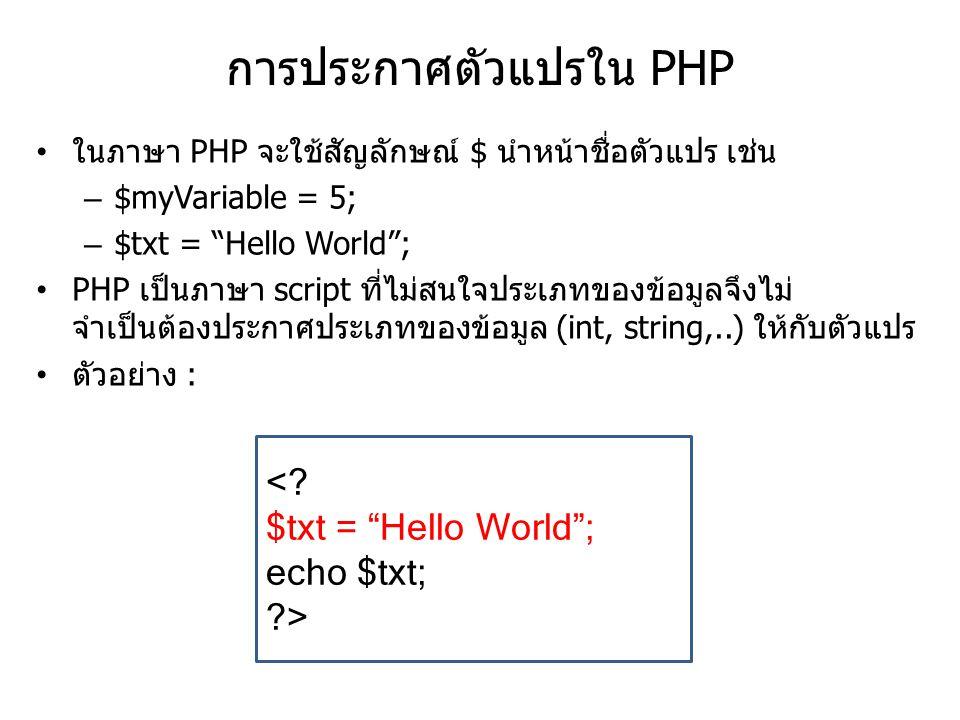 การประกาศตัวแปรใน PHP ในภาษา PHP จะใช้สัญลักษณ์ $ นำหน้าชื่อตัวแปร เช่น – $myVariable = 5; – $txt = Hello World ; PHP เป็นภาษา script ที่ไม่สนใจประเภทของข้อมูลจึงไม่ จำเป็นต้องประกาศประเภทของข้อมูล (int, string,..) ให้กับตัวแปร ตัวอย่าง : <.