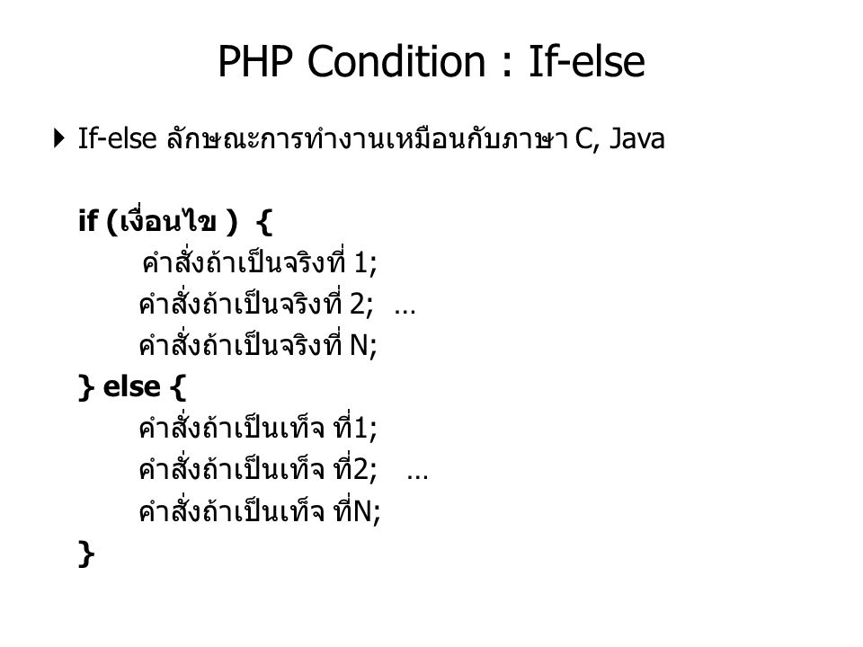  If-else ลักษณะการทำงานเหมือนกับภาษา C, Java if (เงื่อนไข ) { คำสั่งถ้าเป็นจริงที่ 1; คำสั่งถ้าเป็นจริงที่ 2; … คำสั่งถ้าเป็นจริงที่ N; } else { คำสั่งถ้าเป็นเท็จ ที่1; คำสั่งถ้าเป็นเท็จ ที่2; … คำสั่งถ้าเป็นเท็จ ที่N; } PHP Condition : If-else