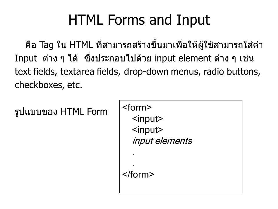 HTML Forms and Input คือ Tag ใน HTML ที่สามารถสร้างขึ้นมาเพื่อให้ผู้ใช้สามารถใส่ค่า Input ต่าง ๆ ได้ ซึ่งประกอบไปด้วย input element ต่าง ๆ เช่น text fields, textarea fields, drop-down menus, radio buttons, checkboxes, etc.