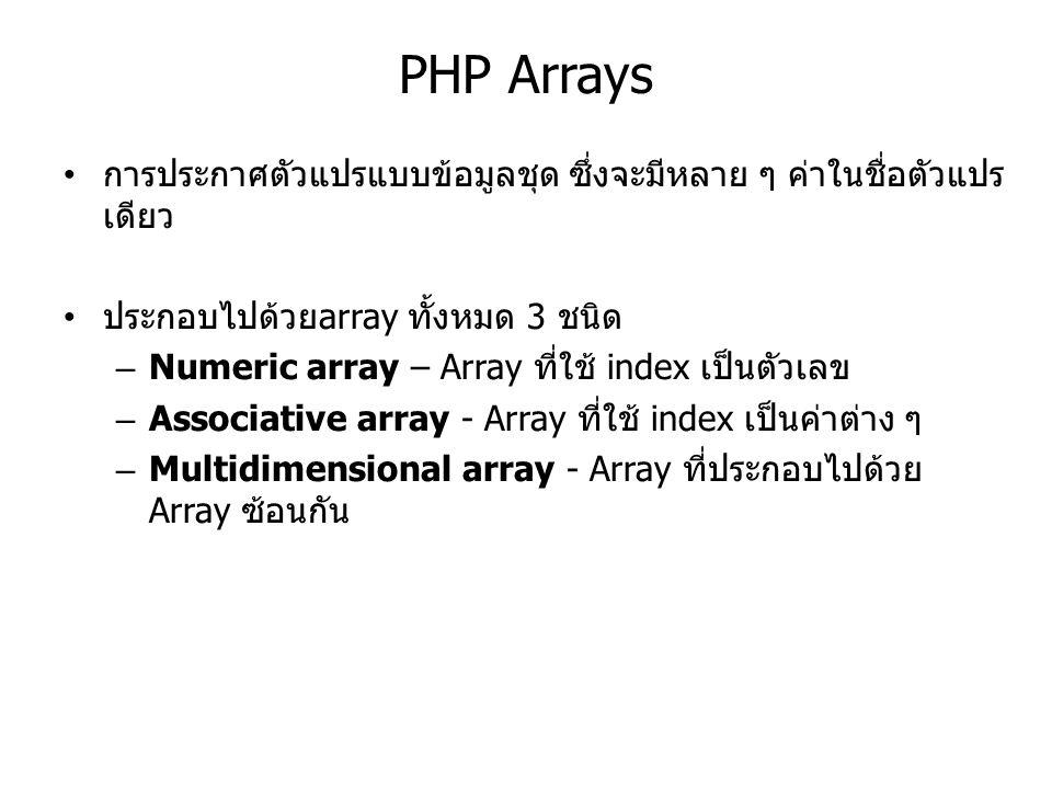 PHP Arrays การประกาศตัวแปรแบบข้อมูลชุด ซึ่งจะมีหลาย ๆ ค่าในชื่อตัวแปร เดียว ประกอบไปด้วยarray ทั้งหมด 3 ชนิด – Numeric array – Array ที่ใช้ index เป็นตัวเลข – Associative array - Array ที่ใช้ index เป็นค่าต่าง ๆ – Multidimensional array - Array ที่ประกอบไปด้วย Array ซ้อนกัน