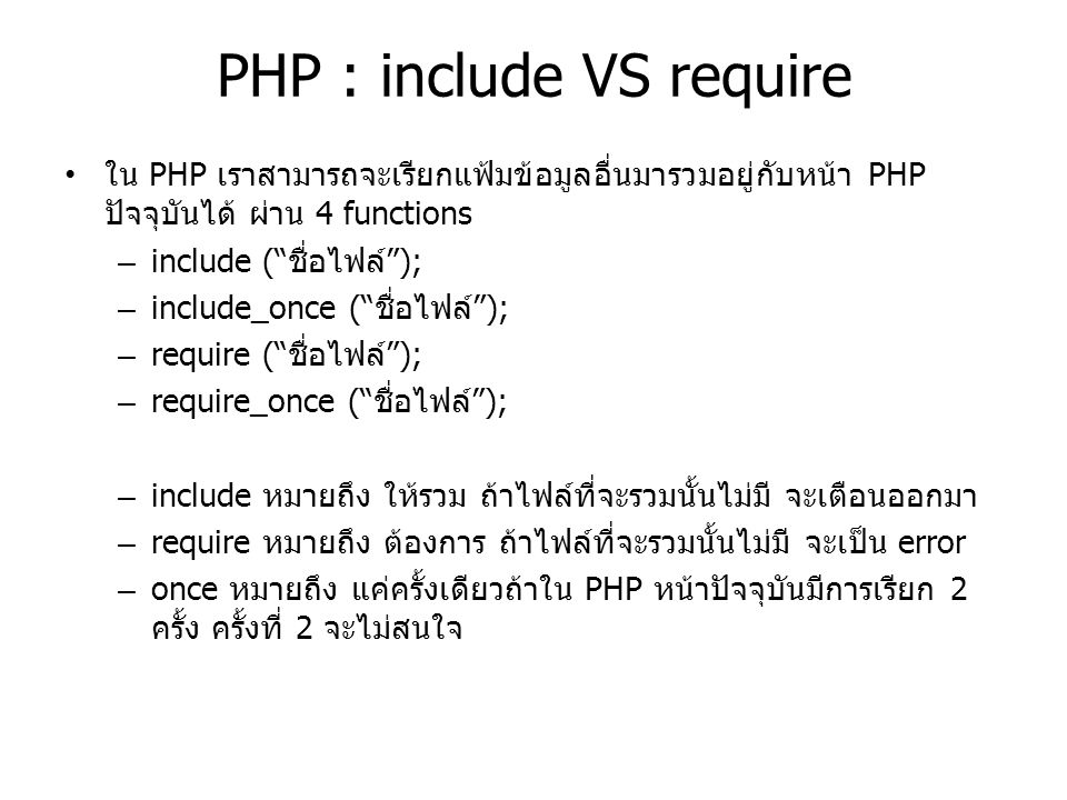 "PHP : include VS require ใน PHP เราสามารถจะเรียกแฟ้มข้อมูลอื่นมารวมอยู่กับหน้า PHP ปัจจุบันได้ ผ่าน 4 functions – include (""ชื่อไฟล์""); – include_once"