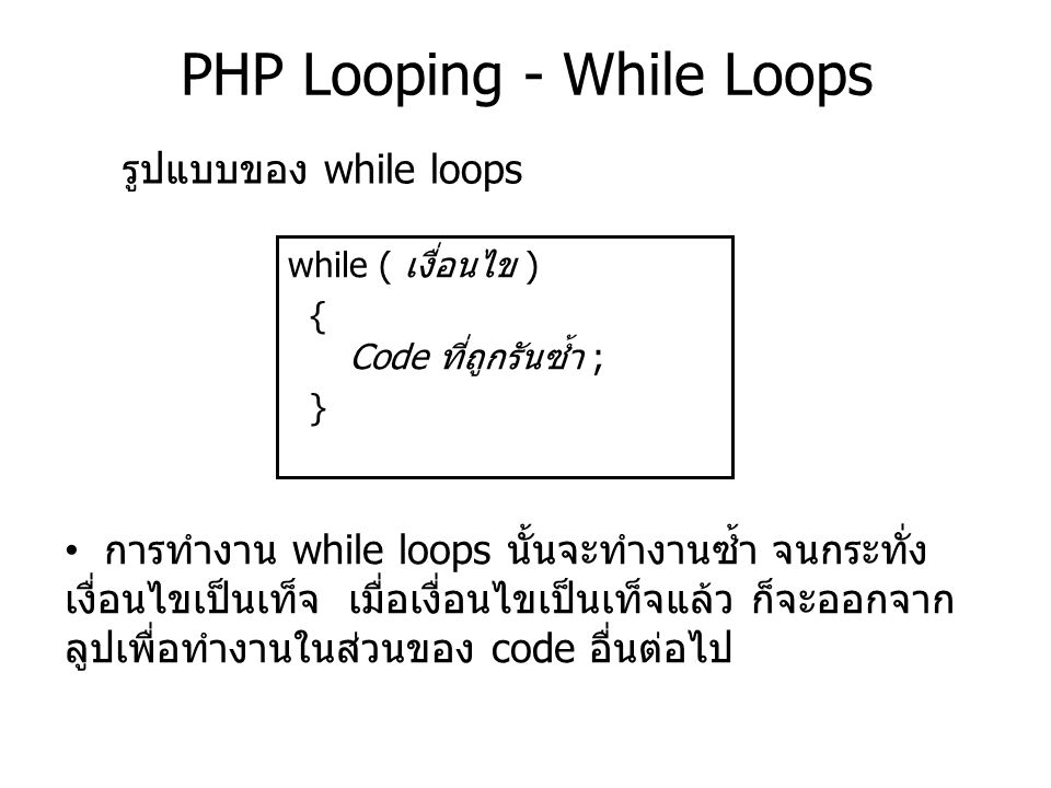 PHP Looping - While Loops while ( เงื่อนไข ) { Code ที่ถูกรันซ้ำ ; } รูปแบบของ while loops การทำงาน while loops นั้นจะทำงานซ้ำ จนกระทั่ง เงื่อนไขเป็นเ