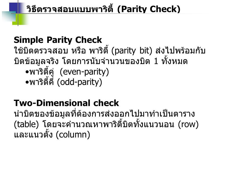 วิธีตรวจสอบแบบพาริตี้ (Parity Check) Simple Parity Check ใช้บิตตรวจสอบ หรือ พาริตี้ (parity bit) ส่งไปพร้อมกับ บิตข้อมูลจริง โดยการนับจำนวนของบิต 1 ทั้งหมด พาริตี้คู่ (even-parity) พาริตี้คี่ (odd-parity) Two-Dimensional check นำบิตของข้อมูลที่ต้องการส่งออกไปมาทำเป็นตาราง (table) โดยจะคำนวณหาพาริตี้บิตทั้งแนวนอน (row) และแนวตั้ง (column)