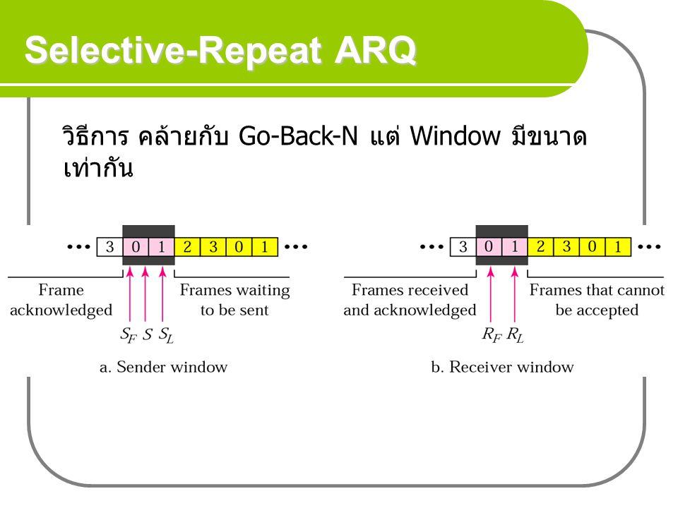 Selective-Repeat ARQ วิธีการ คล้ายกับ Go-Back-N แต่ Window มีขนาด เท่ากัน