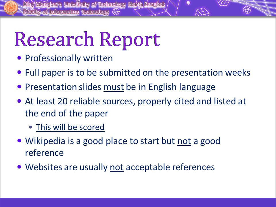 Professionally written Full paper is to be submitted on the presentation weeks Presentation slides must be in English language At least 20 reliable sources, properly cited and listed at the end of the paper This will be scored Wikipedia is a good place to start but not a good reference Websites are usually not acceptable references