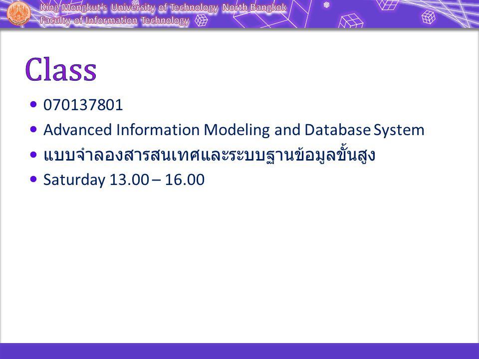 070137801 Advanced Information Modeling and Database System แบบจำลองสารสนเทศและระบบฐานข้อมูลขั้นสูง Saturday 13.00 – 16.00