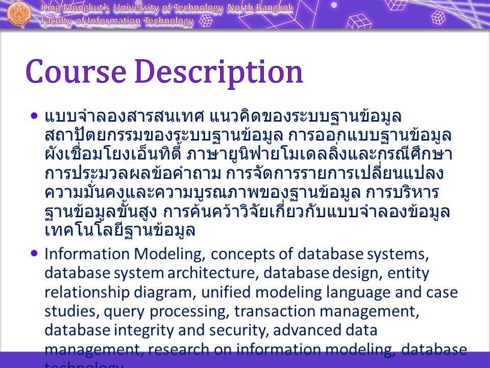 แบบจำลองสารสนเทศ แนวคิดของระบบฐานข้อมูล สถาปัตยกรรมของระบบฐานข้อมูล การออกแบบฐานข้อมูล ผังเชื่อมโยงเอ็นทิตี้ ภาษายูนิฟายโมเดลลิ่งและกรณีศึกษา การประมวลผลข้อคำถาม การจัดการรายการเปลี่ยนแปลง ความมั่นคงและความบูรณภาพของฐานข้อมูล การบริหาร ฐานข้อมูลขั้นสูง การค้นคว้าวิจัยเกี่ยวกับแบบจำลองข้อมูล เทคโนโลยีฐานข้อมูล Information Modeling, concepts of database systems, database system architecture, database design, entity relationship diagram, unified modeling language and case studies, query processing, transaction management, database integrity and security, advanced data management, research on information modeling, database technology.