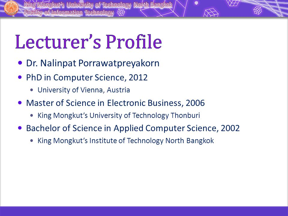 Dr. Nalinpat Porrawatpreyakorn PhD in Computer Science, 2012 University of Vienna, Austria Master of Science in Electronic Business, 2006 King Mongkut
