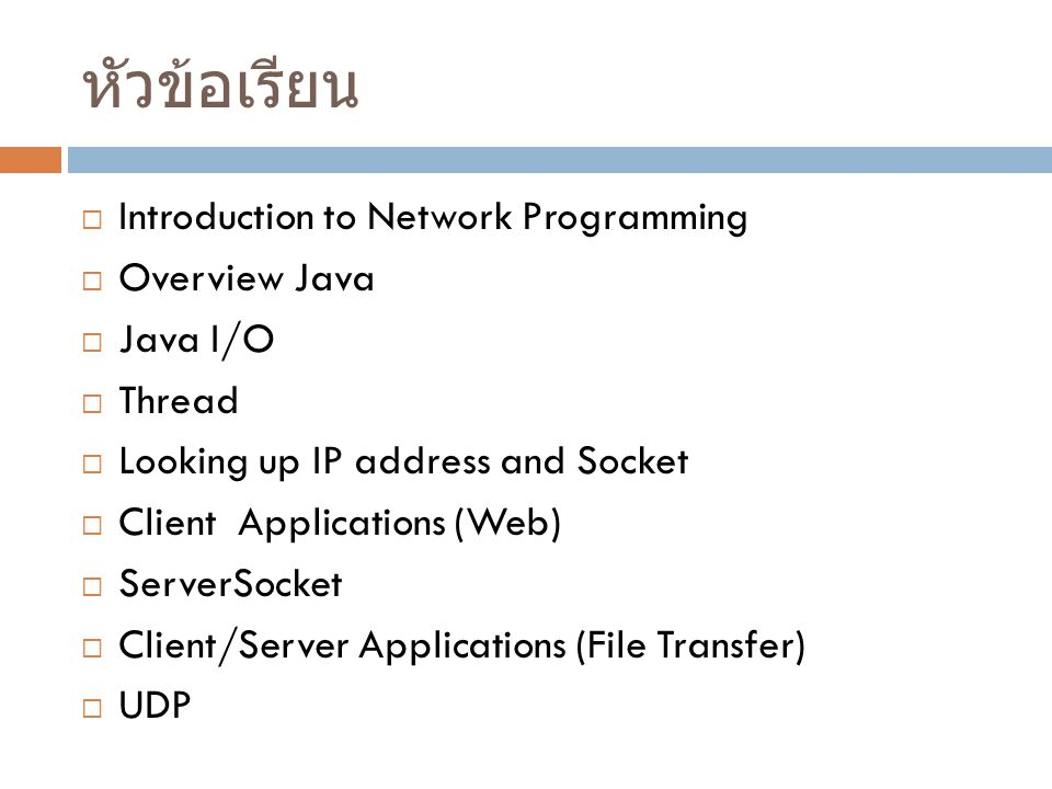 หัวข้อเรียน  Introduction to Network Programming  Overview Java  Java I/O  Thread  Looking up IP address and Socket  Client Applications (Web)  ServerSocket  Client/Server Applications (File Transfer)  UDP