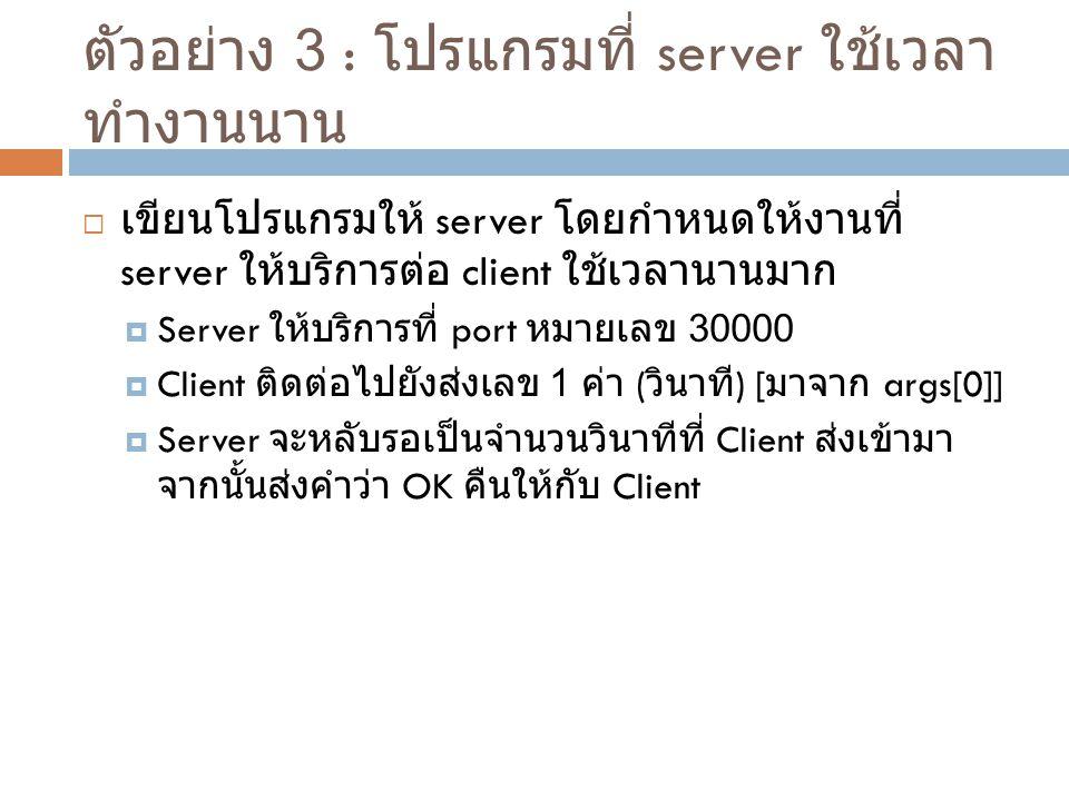 ตัวอย่าง 3 : โปรแกรมที่ server ใช้เวลา ทำงานนาน  เขียนโปรแกรมให้ server โดยกำหนดให้งานที่ server ให้บริการต่อ client ใช้เวลานานมาก  Server ให้บริการ